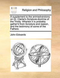 A Supplement to the Animadversions on Dr. Clarke's Scripture-Doctrine of the Trinity. Wherein It Is Probably Gather'd from Scripture and Reason, and the Testimony of Some of the Fathers by John Edwards