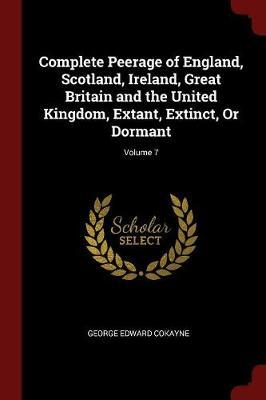 Complete Peerage of England, Scotland, Ireland, Great Britain and the United Kingdom, Extant, Extinct, or Dormant; Volume 7 by George Edward Cokayne