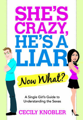 She's Crazy, He's a Liar: Now What? - A Single Girl's Guide to Understanding the Sexes by Cecily Knobler image