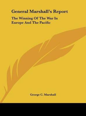 General Marshall's Report: The Winning of the War in Europe and the Pacific by George C Marshall
