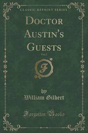 Doctor Austin's Guests, Vol. 2 (Classic Reprint) by William Gilbert