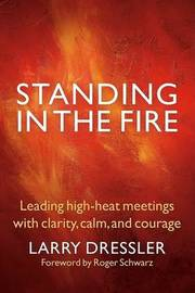 Standing in the Fire: Leading High-Heat Meetings with Clarity, Calm, and Courage by Larry Dressler image