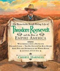 The Remarkable Rough-Riding Life of Theodore Roosevelt and the Rise of Empire America by Cheryl Harness image