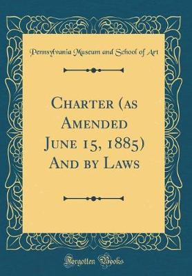 Charter (as Amended June 15, 1885) and by Laws (Classic Reprint) by Pennsylvania Museum and School of Art