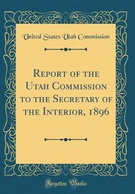 Report of the Utah Commission to the Secretary of the Interior, 1896 (Classic Reprint) by United States Utah Commission