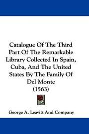 Catalogue of the Third Part of the Remarkable Library Collected in Spain, Cuba, and the United States by the Family of del Monte (1563) by George A Leavitt Co