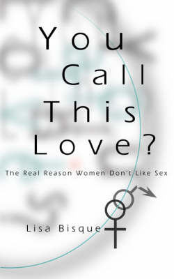 You Call This Love?: The Real Reason Women Don't Like Sex by Lisa Bisque image