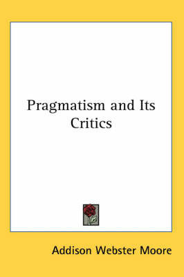 Pragmatism and Its Critics by Addison Webster Moore