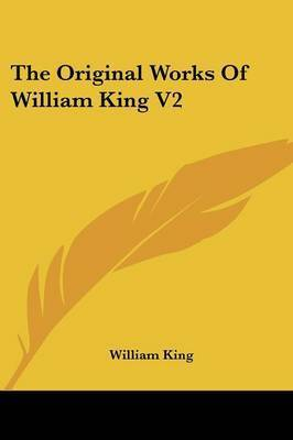 The Original Works Of William King V2: Now First Collected With Historical Notes, And Memoirs Of The Author (1776) by William King