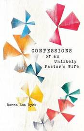 Confessions of an Unlikely Pastor's Wife by Donna Lea Dyck