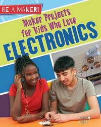 Maker Projects for Kids Who Love Electronics by Megan Kopp