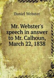 Mr. Webster's Speech in Answer to Mr. Calhoun, March 22, 1838 by Daniel Webster
