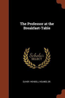 The Professor at the Breakfast-Table by Sr.Oliver Wendell Holmes