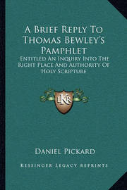 A Brief Reply to Thomas Bewley's Pamphlet: Entitled an Inquiry Into the Right Place and Authority of Holy Scripture by Daniel Pickard