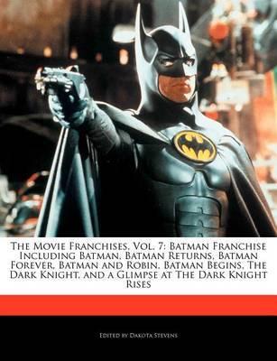 Movie Franchises, Vol. 7: Batman Franchise Including Batman, Batman Returns, Batman Forever, Batman and Robin, Batman Begins Dark Knight by Dakota Stevens