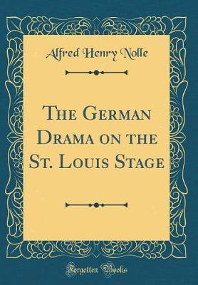 The German Drama on the St. Louis Stage (Classic Reprint) by Alfred Henry Nolle