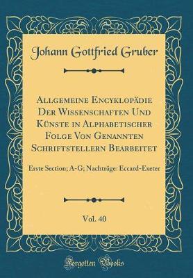 Allgemeine Encyklopadie Der Wissenschaften Und Kunste in Alphabetischer Folge Von Genannten Schriftstellern Bearbeitet, Vol. 40 by Johann Gottfried Gruber