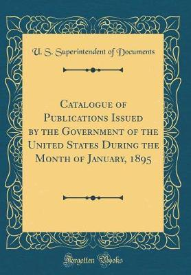 Catalogue of Publications Issued by the Government of the United States During the Month of January, 1895 (Classic Reprint) by U S Superintendent of Documents image