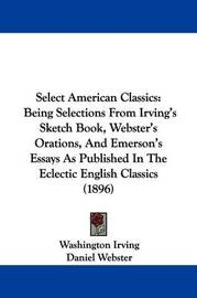 Select American Classics: Being Selections from Irving's Sketch Book, Webster's Orations, and Emerson's Essays as Published in the Eclectic English Classics (1896) by Daniel Webster