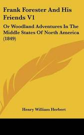 Frank Forester And His Friends V1: Or Woodland Adventures In The Middle States Of North America (1849) by Henry William Herbert image