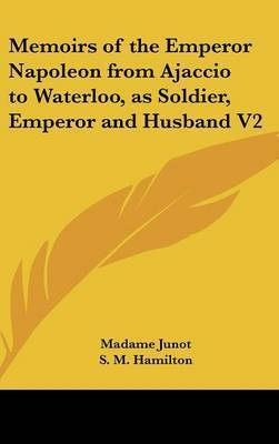 Memoirs of the Emperor Napoleon from Ajaccio to Waterloo, as Soldier, Emperor and Husband V2 by Madame Junot
