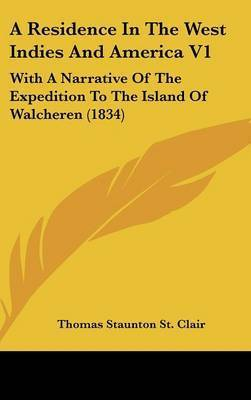A Residence In The West Indies And America V1: With A Narrative Of The Expedition To The Island Of Walcheren (1834) by Thomas Staunton St Clair