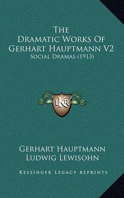 The Dramatic Works of Gerhart Hauptmann V2: Social Dramas (1913) by Gerhart Hauptmann