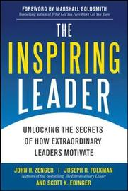 The Inspiring Leader: Unlocking the Secrets of How Extraordinary Leaders Motivate by John H Zenger