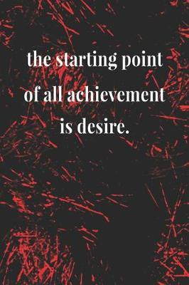 The Starting Point Of All Achievement Is Desire. by Day Writing Journals