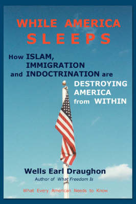 While America Sleeps: How Islam, Immigration and Indoctrination Are Destroying America from Within by Wells Earl Draughon
