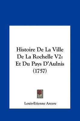 Histoire de La Ville de La Rochelle V2: Et Du Pays D'Aulnis (1757) by Louis-Etienne Arcere