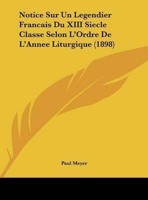 Notice Sur Un Legendier Francais Du XIII Siecle Classe Selon L'Ordre de L'Annee Liturgique (1898) by Paul Meyer