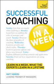 Successful Coaching in a Week: Teach Yourself: Be a Great Coach in Seven Simple Steps by Matt Somers