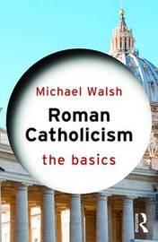 Roman Catholicism: The Basics by Michael Walsh