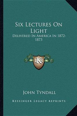 Six Lectures on Light: Delivered in America in 1872-1873 by John Tyndall