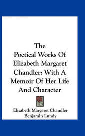 The Poetical Works of Elizabeth Margaret Chandler: With a Memoir of Her Life and Character by Elizabeth Margaret Chandler