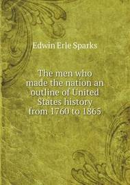The Men Who Made the Nation an Outline of United States History from 1760 to 1865 by Edwin Erle Sparks