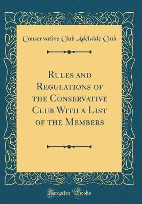 Rules and Regulations of the Conservative Club with a List of the Members (Classic Reprint) by Conservative Club Adelaide Club image