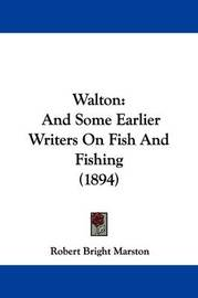 Walton: And Some Earlier Writers on Fish and Fishing (1894) by Robert Bright Marston