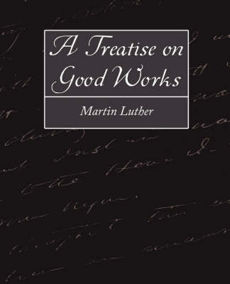A Treatise on Good Works by Luther Martin Luther