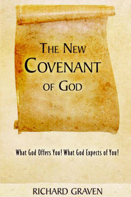 The New Covenant of God: What God Offers You! What God Expects of You! by Richard Graven