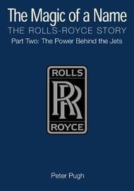 The Magic of a Name: The Rolls-Royce Story, Part 2 by Peter Pugh