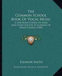 The Common School Book of Vocal Music the Common School Book of Vocal Music: A One-Book Course of Song and Study for Use in Schools of MIA One-Book Course of Song and Study for Use in Schools of Mixed Grades (1904) Xed Grades (1904) by Eleanor Smith