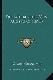 Die Jahrbucher Von Augsburg (1893) by Georg Grandaur