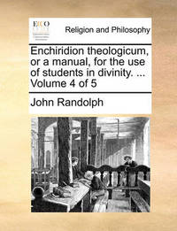 Enchiridion Theologicum, or a Manual, for the Use of Students in Divinity. ... Volume 4 of 5 by John Randolph