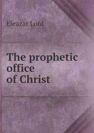 The Prophetic Office of Christ by Eleazar Lord