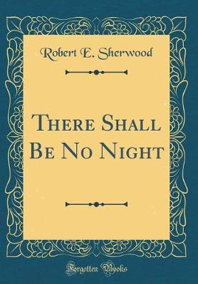 There Shall Be No Night (Classic Reprint) by Robert E. Sherwood