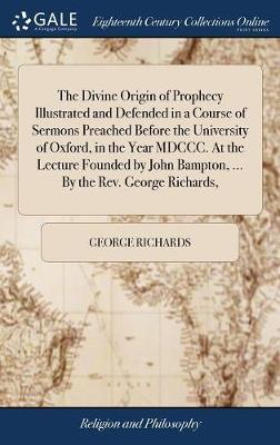 The Divine Origin of Prophecy Illustrated and Defended in a Course of Sermons Preached Before the University of Oxford, in the Year MDCCC. at the Lecture Founded by John Bampton, ... by the Rev. George Richards, by George Richards image
