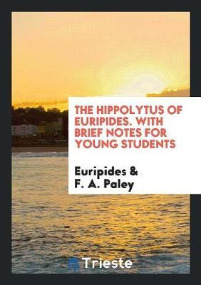 The Hippolytus of Euripides. with Brief Notes for Young Students by * Euripides