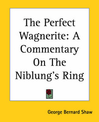 The Perfect Wagnerite: A Commentary On The Niblung's Ring by George Bernard Shaw